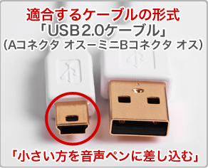 適合するケーブルの形式「USB2.0ケーブル」(Aコネクタ オス-ミニBコネクタ オス,「小さい方を音声ペンに差し込む」